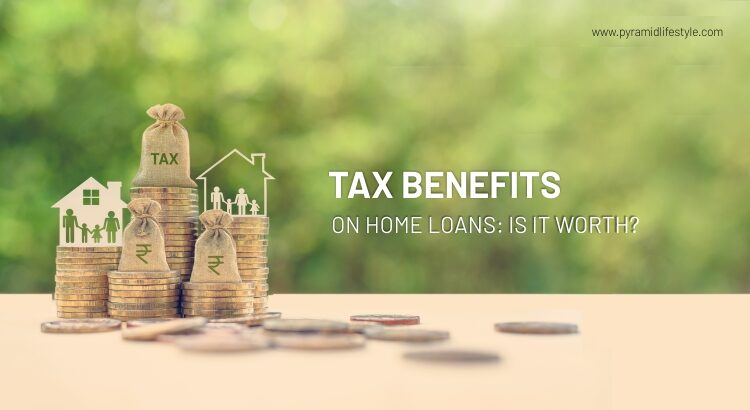 Tax Benefits on Home Loans: Is it worth?